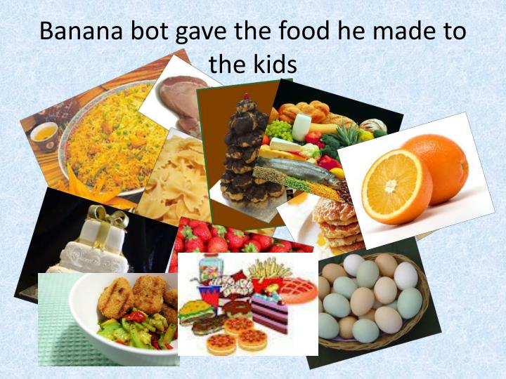 Banana bot gave the food he made to the kids