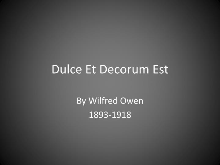 et decorum est essays Dulce et decorum est is a very sad poem about war, in contrast to the title itself the poet owen, who himself have experienced war, describes the dreadful meanings behind all the glory people bask in.
