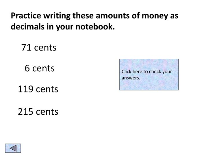 Practice writing these amounts of money as decimals