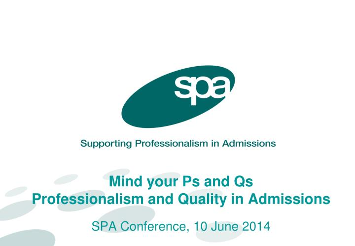 mind your ps and qs professionalism and quality in admissions spa conference 10 june 2014 n.