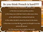 so you think french is hard