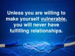 unless you are willing to make yourself vulnerable you will never have fulfilling relationships