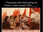 the poster with stalin giving out flowers makes people think