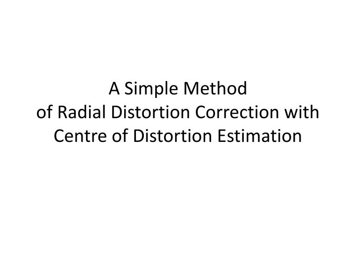 a simple method of radial distortion correction with centre of distortion estimation n.