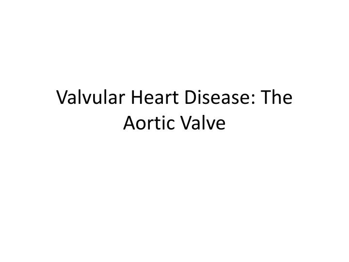 valvular heart disease the aortic valve n.
