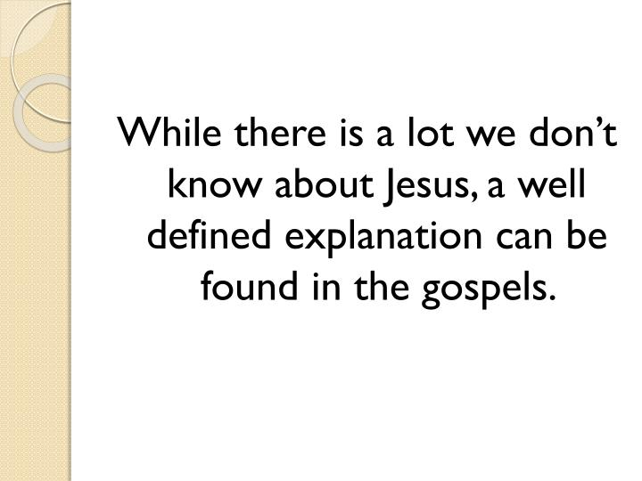 While there is a lot we don't know about Jesus, a well defined explanation can be found in the gospels.