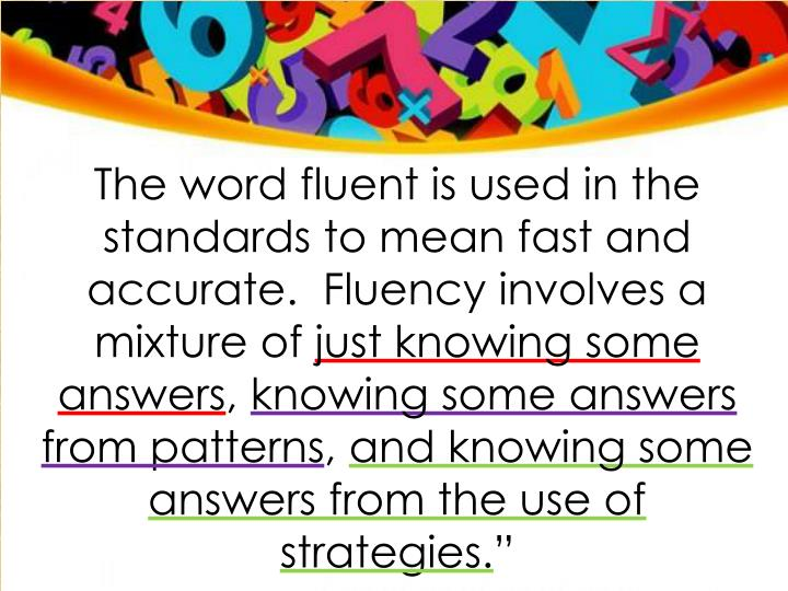 The word fluent is used in the standards to mean fast and accurate.  Fluency involves a mixture of
