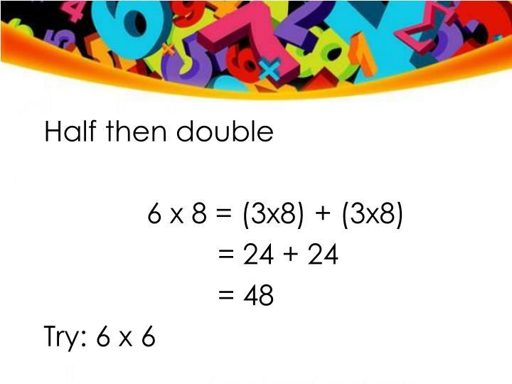 Half then double