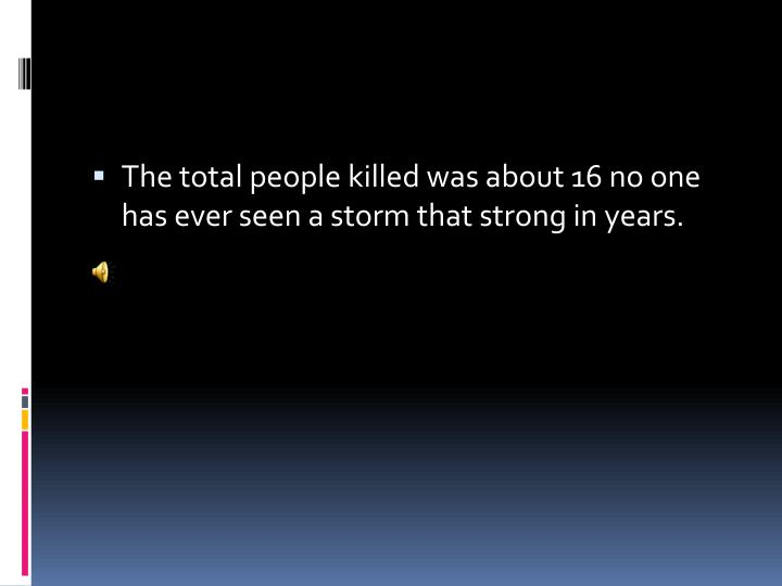 The total people killed was about 16 no one has ever seen a storm that strong in years.