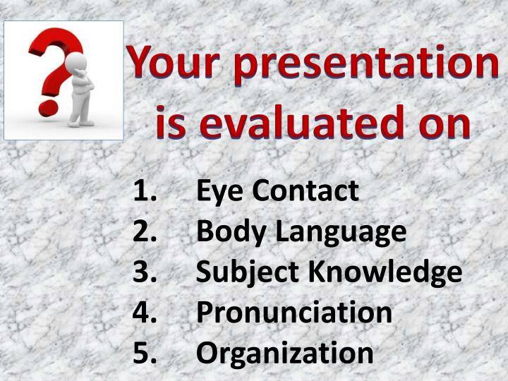 Your presentation is evaluated on