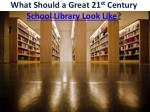 what should a great 21 st century school l ibrary look l ike