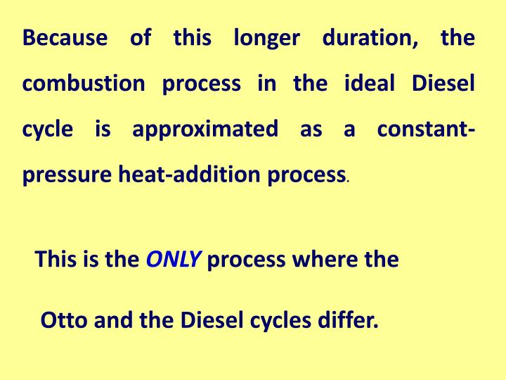 Because of this longer duration, the combustion process in the ideal Diesel cycle is approximated as a constant-pressure heat-addition process
