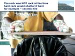 the rock was not rock at the time hard rock would shatter if bent for example ceramic tile