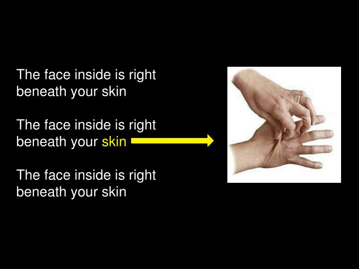 The face inside is right beneath your skin
