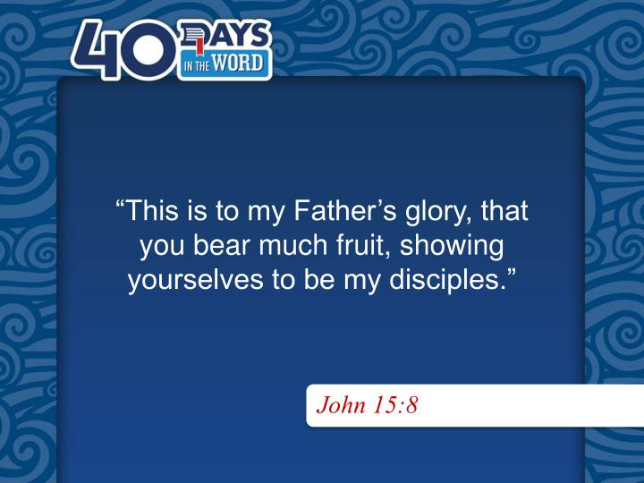 """This is to my Father's glory, that"