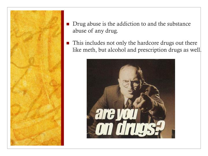 Drug abuse is the addiction to and the substance abuse of any drug.