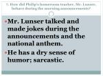 7 how did philip s homeroom teacher mr lunser behave during the morning announcements