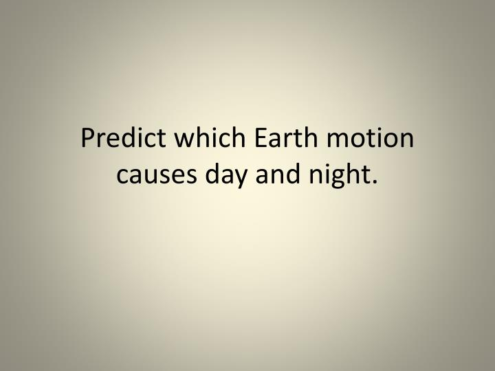 predict which earth motion causes day and night n.