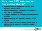 how does ctti seek to effect incremental change