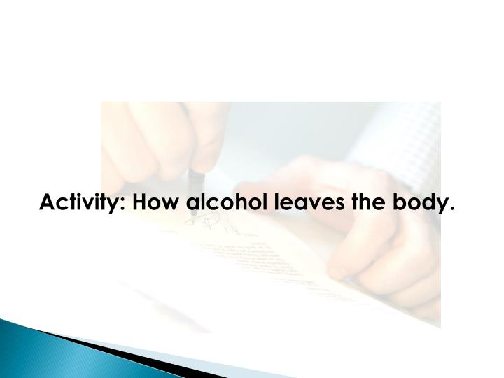 Activity: How alcohol leaves the body.