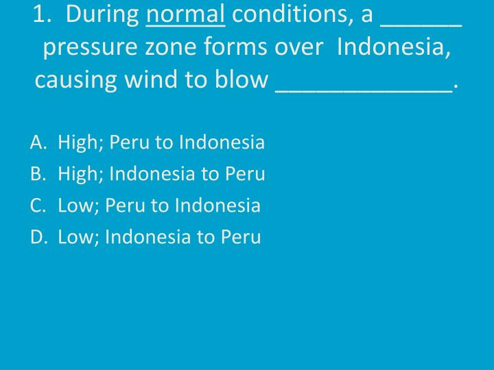 1 during normal conditions a pressure zone forms over indonesia causing wind to blow n.