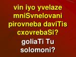 vin iyo yvelaze mnisvnelovani pirovneba davitis cxovrebasi