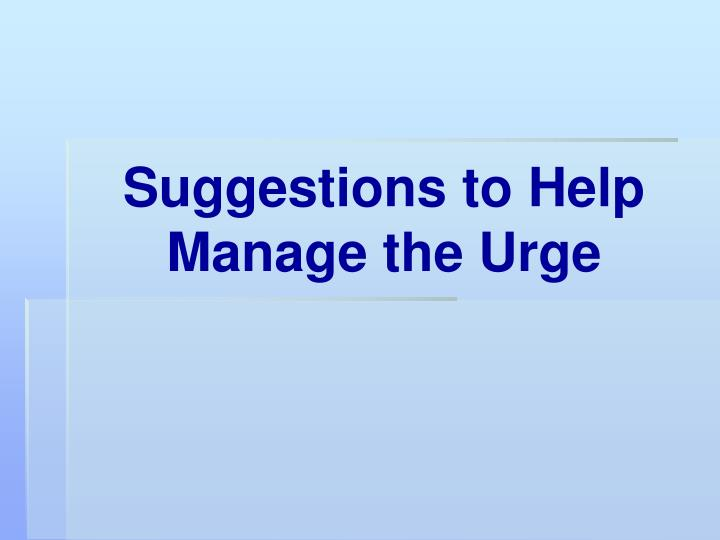 Suggestions to Help Manage the Urge