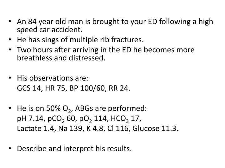 An 84 year old man is brought to your ED following a high speed car accident.