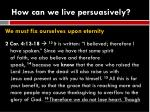 how can we live persuasively6