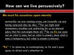 how can we live persuasively7