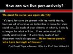 how can we live persuasively8