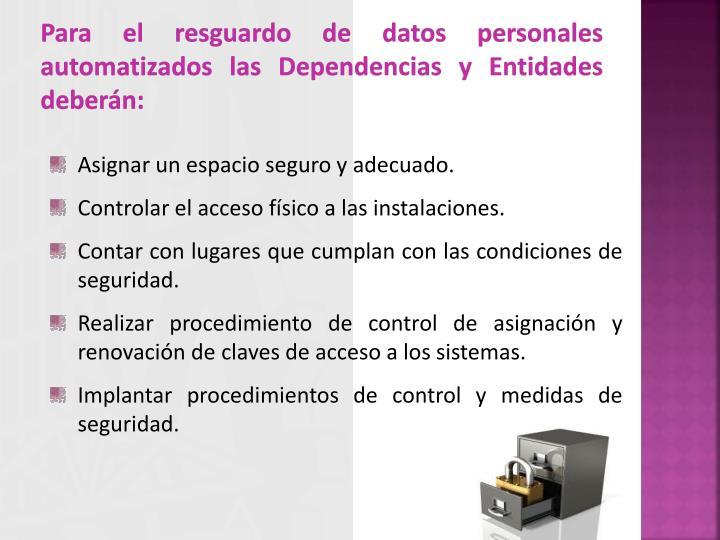 Para el resguardo de datos personales automatizados las Dependencias y Entidades deberán: