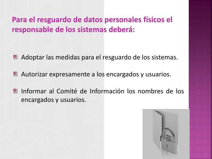 Para el resguardo de datos personales físicos el responsable de los sistemas deberá: