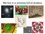 we live in a universe full of clusters