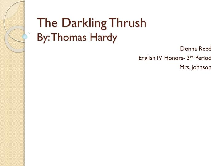analysis of thomas hardy s the darkling thrush Thomas hardy's 'the darkling thrush' is one person's reaction to the end of the twentieth century this can be called an elegy as it mourns the death of an era with cautious hope for the beginning of a new one.