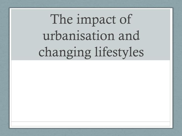 the impact of urbanisation and changing lifestyles n.