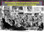 the crowded filthy slums were a breeding ground for diseases such as cholera