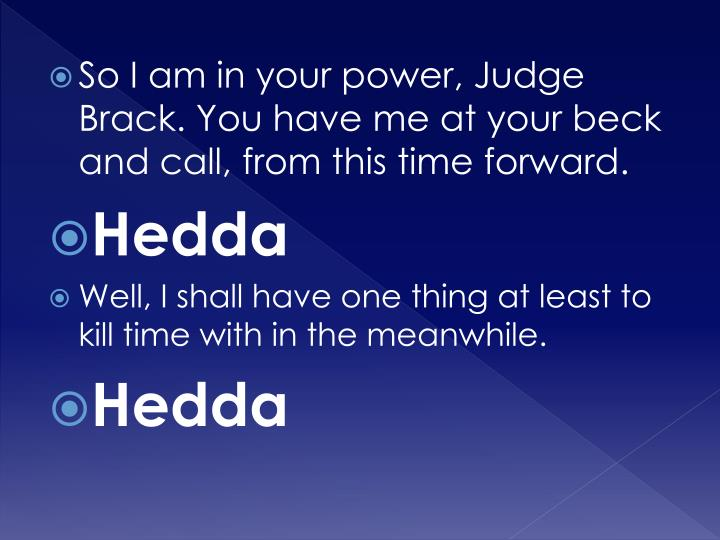 So I am in your power, Judge