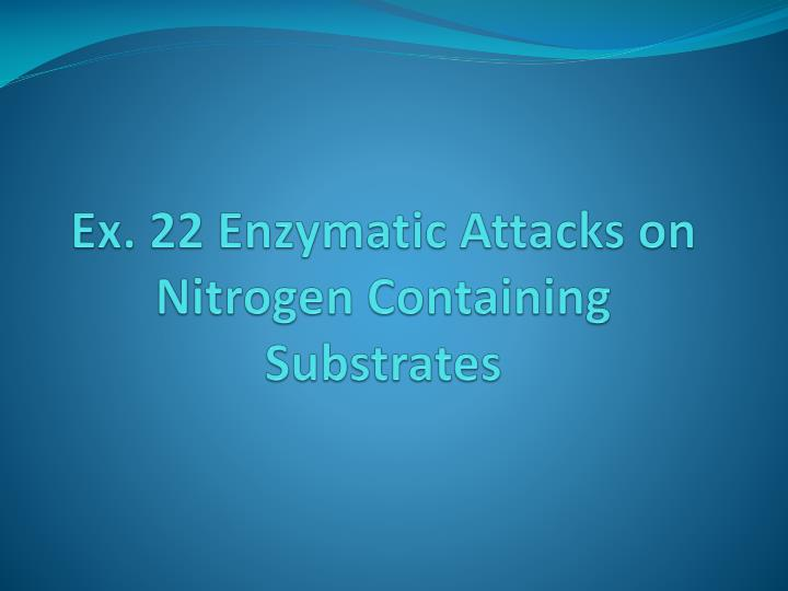 ex 22 enzymatic attacks on nitrogen containing substrates n.