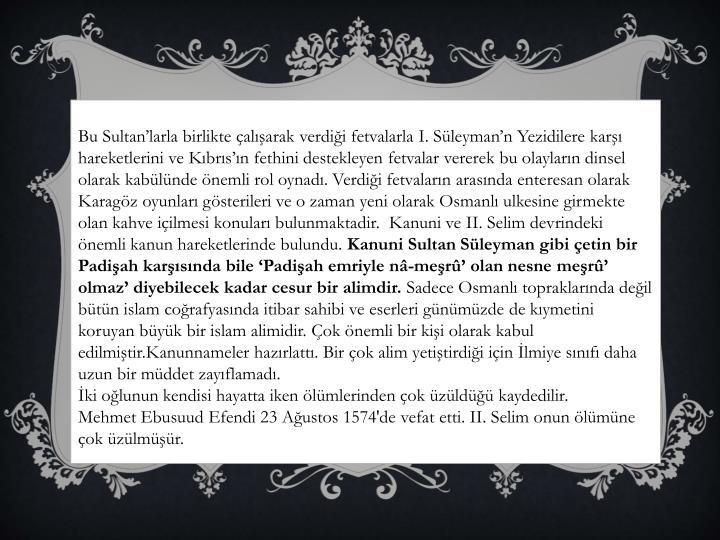 Bu Sultan'larla birlikte çalışarak verdiği fetvalarla I. Süleyman'n Yezidilere karşı hareketlerini ve Kıbrıs'ın fethini destekleyen fetvalar vererek bu olayların dinsel olarak kabülünde önemli rol oynadı. Verdiği fetvaların arasında enteresan olarak Karagöz oyunları gösterileri ve o zaman yeni olarak Osmanlı ulkesine girmekte olan kahve içilmesi konuları bulunmaktadir.  Kanuni ve II. Selim devrindeki önemli kanun hareketlerinde bulundu.