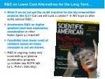 r d on lower cost alternatives for the long term
