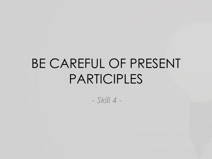 be careful of present participles n.