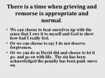 there is a time when grieving and remorse is appropriate and normal2