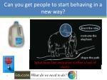 can you get people to start behaving in a new way7