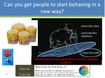 can you get people to start behaving in a new way9