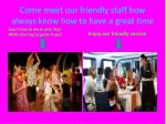 come meet our friendly staff how always know how to have a great time