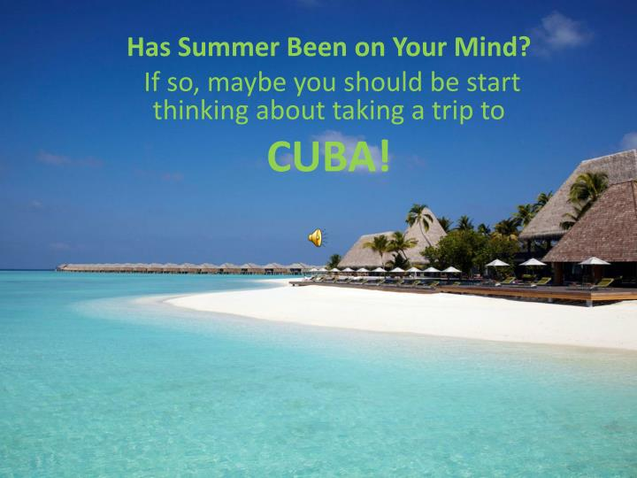 has summer been on your mind if so maybe you should be start thinking about taking a trip to cuba n.