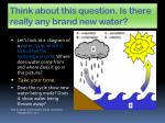 think about this question is there really any brand new water