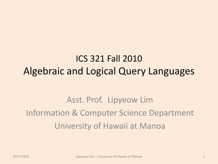 ics 321 fall 2010 algebraic and logical query languages n.