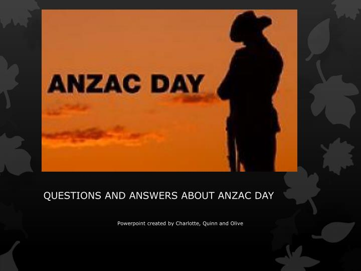 questions and answers about anzac day powerpoint c reated b y charlotte quinn and olive n.